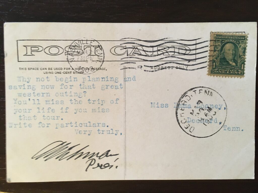 """Stamp. 2 Postmarks: Nashville Tennessee 7.30 P.M. [illeg] Mar 1908 and Dechert, Tenn, 8 A.M. 26 or 28 Mar 1908. Typewritten message: """"Why not begin planning and saving now for that great western outing? You'll miss the trip of your life if you miss that tour. Write for particulars. Very truly,"""" signed A.N. Eshman, Pres."""
