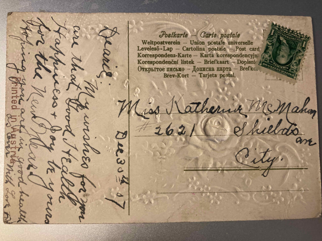 """Stamp. No postmark. Addressed to Miss Katherine McMahon #2621 Shields Ave city [Chicago]. Message: """"Dec 30th 07 Dearie: My wishes for you are that Good Health Happiness + Joy be yours for the New Year. Hoping you are in good health as ever with Love F.N."""""""