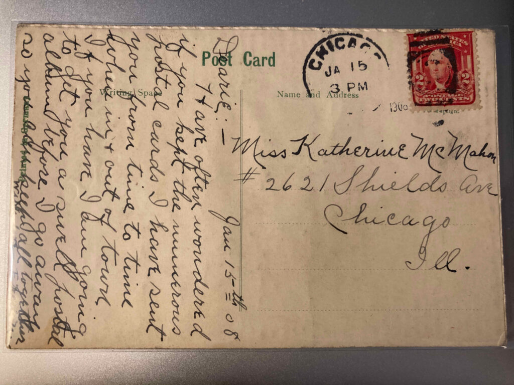 """2 cent stamp. Postmark Chicago [Ill.] 3pm 15 Jan. 1908. Sent to Miss Katherine McMahon #2621 Shields Ave Chicago Ill. Message: """"Jan 15th 08 Dearie: Have often wondered if you kept the numerous postal cards I have sent you from time to time when in + out of town. If you have I am going to get you a swell postal album before I go away so you can keep all together with love Fred N."""""""