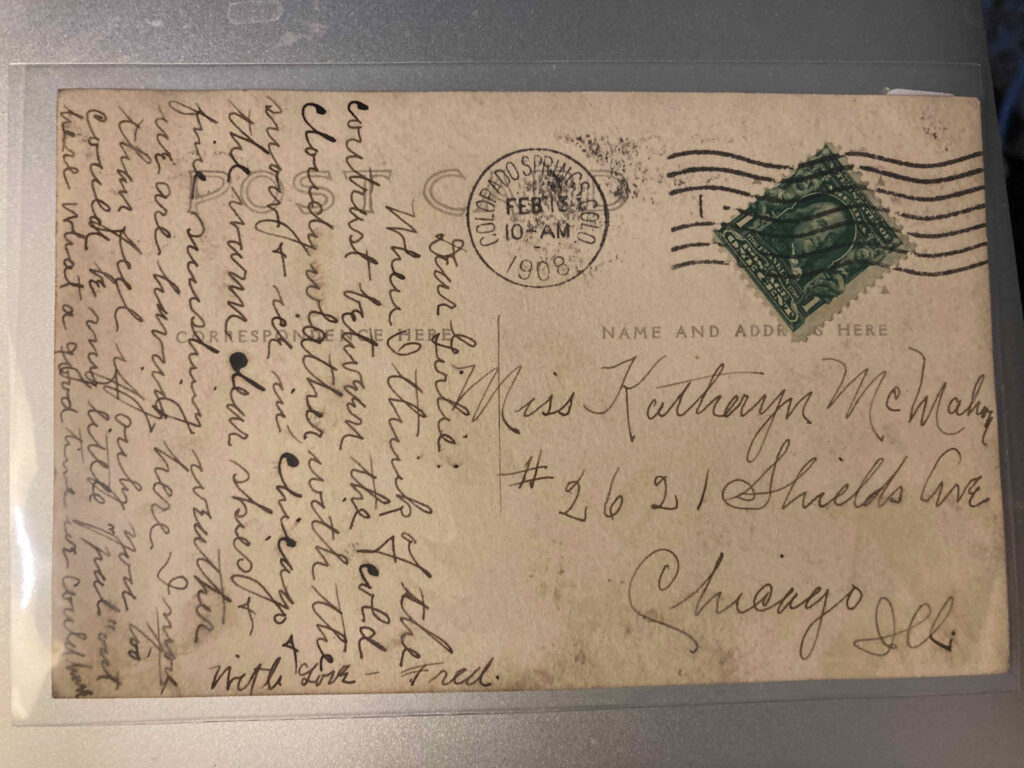 "Stamp. Postmark Colorado Springs, Colorado, 13 February 1908. Addressee Miss Katheryn McMahon #2621 Shields Ave Chicago Ill. Message: ""Dear Girlie: When I think of the contrast between the cold cloudy weather, with the snow + ice in Chicago + the warm clear skies + fine sunshiny weather we are having here I more than feel if only you too could be my little ""pal"" out here what a good time we could have With Love Fred"""