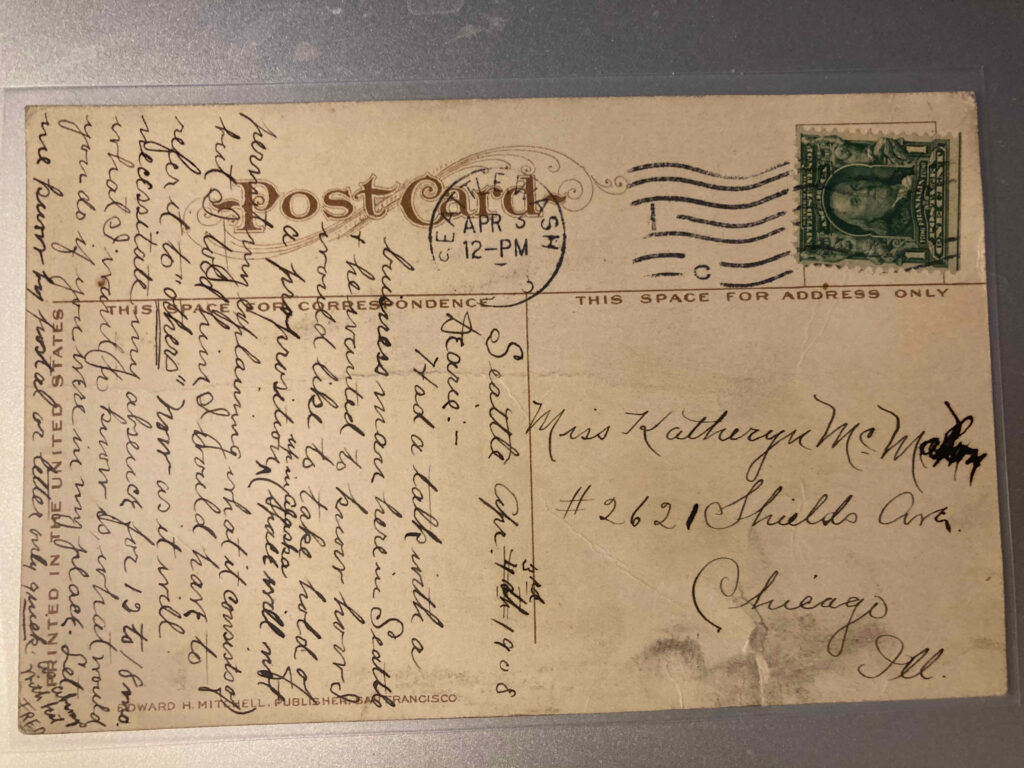 """Stamp. Postmark Seattle, Wash., 12pm 3 April 1908. Addressee Miss Katheryn McMahon #2621 Shields Ave Chicago Ill. Message: """"Seattle Apr. 3rd [4th crossed out] 1908 Dearie: Had a talk with a business man here in Seattle + he wanted to know how I would like to take hold of a proposition up in Alaska (Space will not permit my explaining what it consists of) but I told him I would have to refer it to """"others"""" now as it will necessitate my absence for 12 to 18 mo. what I want to know is what would you do if you were in my place. Let me know by postal or letter only quick As always with [best?] FRED"""""""