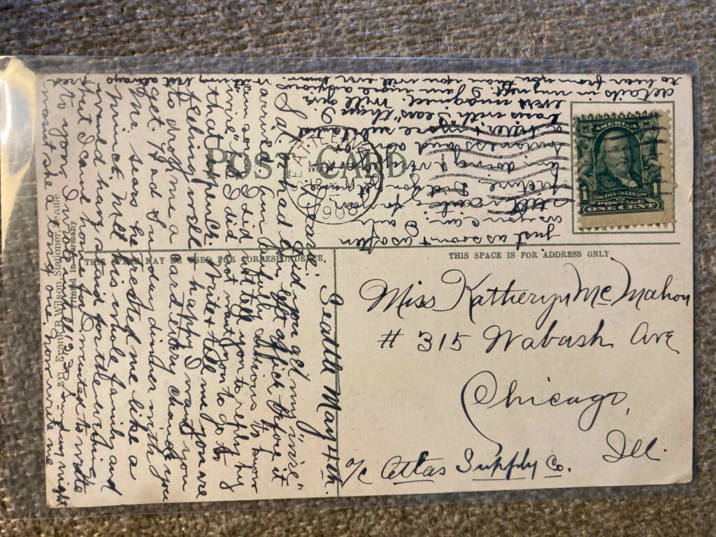 Stamp. Postmark: Seattle, Wash., [unclear] May 1908. Addressed to Miss Katheryn Wabash Ave Chicago Ill c/o Atlas Supply Co. See blog entry for message, which covers 3/4 of the card.
