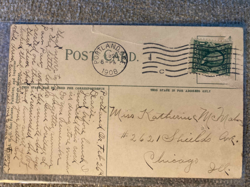 Stamp. Postmark Portland, Ore. 26 February 1908. Addressed to Miss Katherine McMahon #2621 Shields Ave. Chicago Ill. See blog entry for message text.